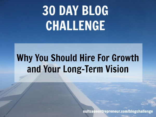 Why You Should Hire For Growth and Your Long-Term Vision