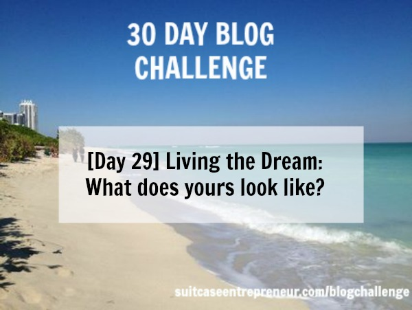 Day 29 Living the dream - what does yours look like?