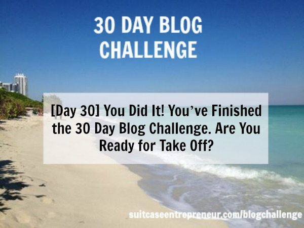 Day 30 – You Did It! You've Finished the 30 Day Blog Challenge. Are ready for take off?