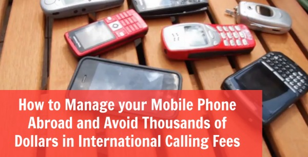 How to Manage your Mobile Phone Abroad and Avoid Thousands of Dollars in International Calling Fees