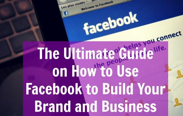 Ultimate Guide to Using Facebook For Building Your Brand and Business