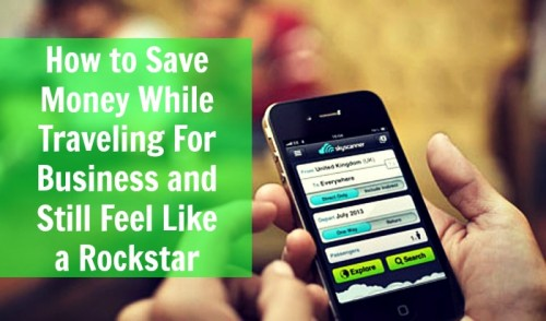 How to Save Money While Traveling For Business and Still Feel Like a Rockstar