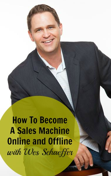 [234] How To Become A Sales Machine Online and Offline with Wes Schaeffer