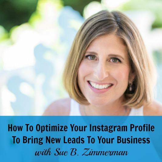 [254] How To Optimize Your Instagram Profile To Bring New Leads To Your Business with Sue B. Zimmerman