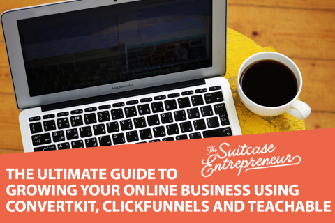 The Ultimate Guide To Growing Your Online Business Using ConvertKit, ClickFunnels And Teachable