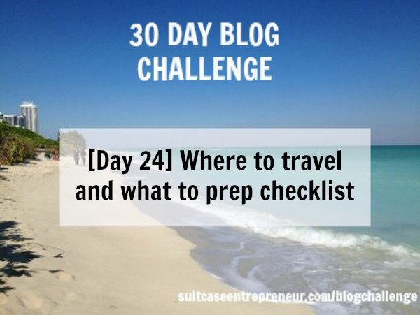 Day 24 - Where to travel and what to prep checklist
