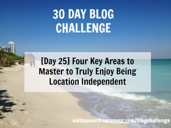 Day 25 - Four Key Areas to Master to Truly Enjoy Being Location Independent