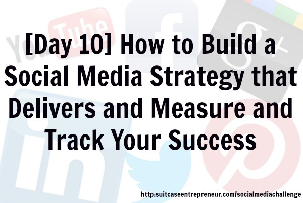 Day 10 - How to Build a Social Media Strategy that Delivers and Measure and Track your Success