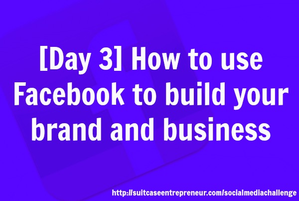 Day 3 How to use Facebook to build your brand and business