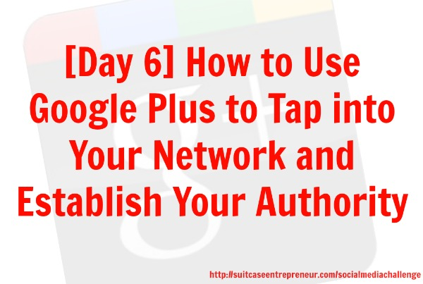 Day 6 - How to use Google Plus to tap into your network and establish your authority