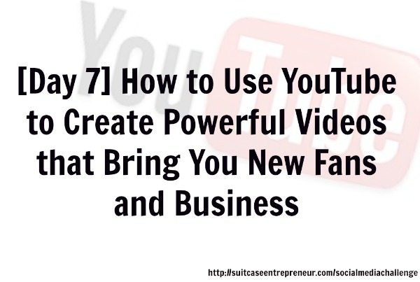 Day 7 - How to use YouTube to create powerful videos that bring you new fans and business