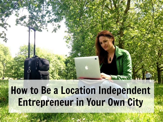 How to Be a Location Independent Entrepreneur in Your Own City