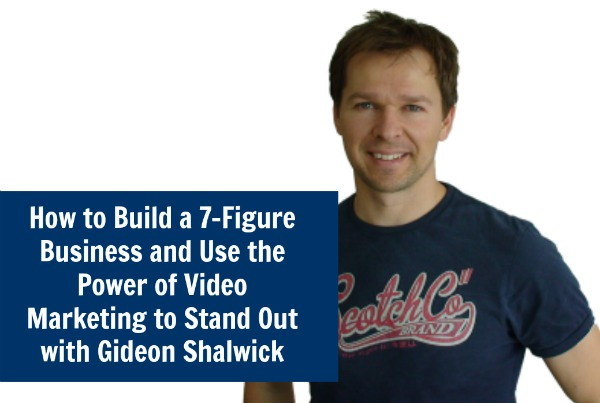 How to Build a 7-Figure Business and Use the Power of Video Marketing to Stand Out with Gideon Shalwick