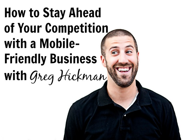 How to Stay Ahead of Your Competition with a Mobile-Friendly Business with Greg Hickman
