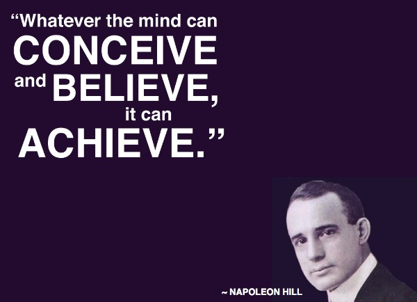 Napoleon Hill quote - whatever the mind can conceive and believe it can achieve