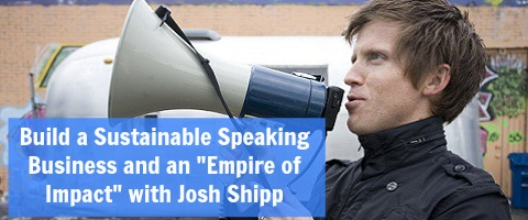"""Build a Sustainable Speaking Business and an """"Empire of Impact"""" with Josh Shipp"""